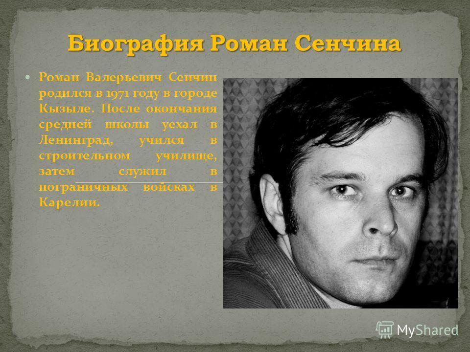 Роман Валерьевич Сенчин родился в 1971 году в городе Кызыле. После окончания средней школы уехал в Ленинград, учился в строительном училище, затем служил в пограничных войсках в Карелии.