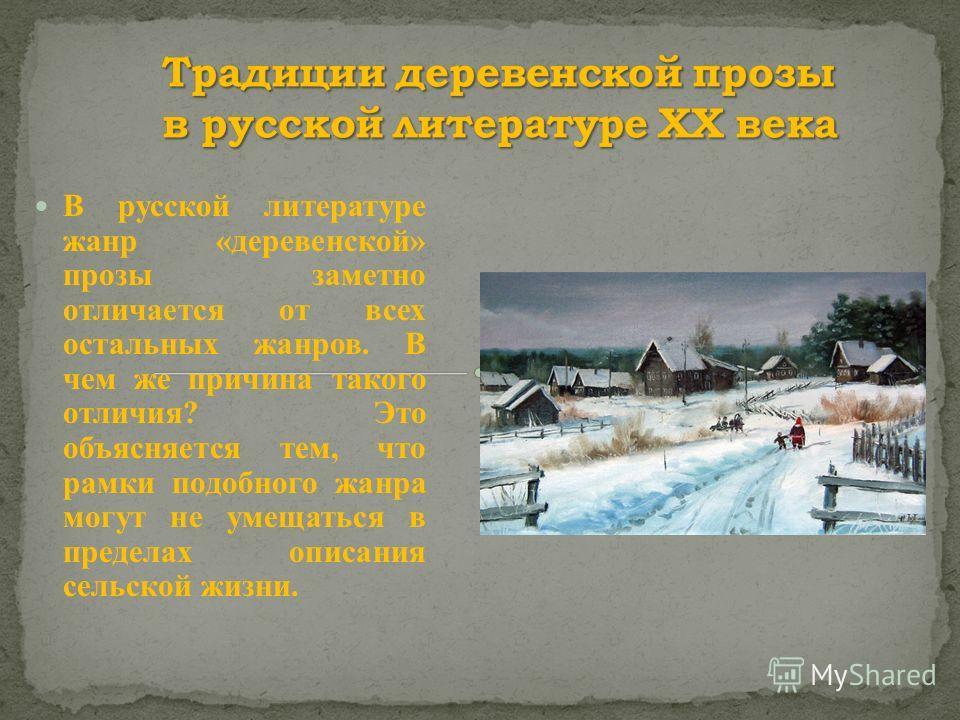 В русской литературе жанр «деревенской» прозы заметно отличается от всех остальных жанров. В чем же причина такого отличия? Это объясняется тем, что рамки подобного жанра могут не умещаться в пределах описания сельской жизни.