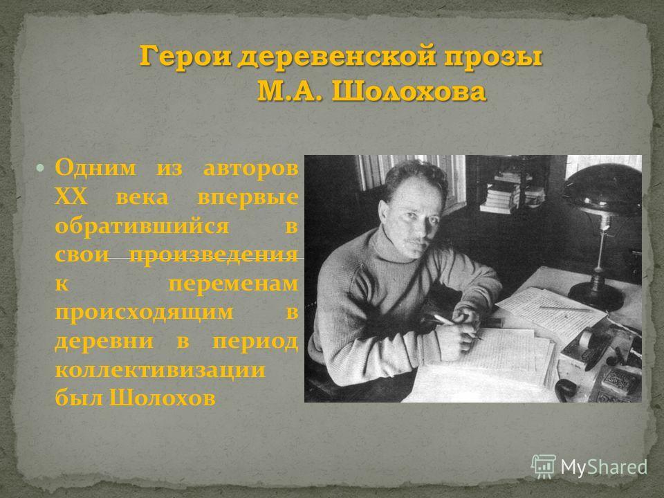 Одним из авторов ХХ века впервые обратившийся в свои произведения к переменам происходящим в деревни в период коллективизации был Шолохов