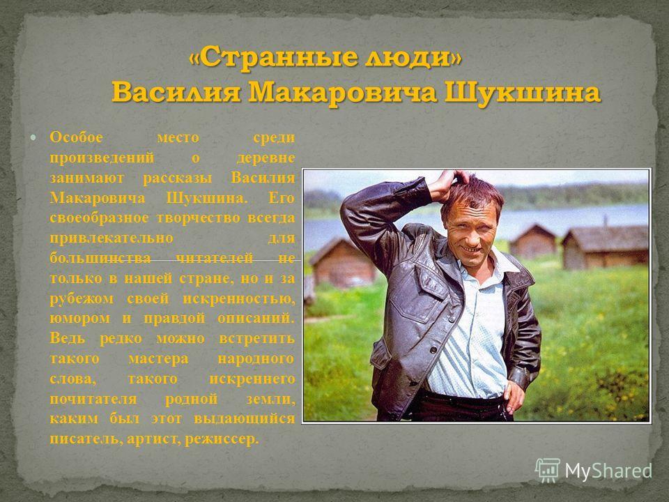 Особое место среди произведений о деревне занимают рассказы Василия Макаровича Шукшина. Его своеобразное творчество всегда привлекательно для большинства читателей не только в нашей стране, но и за рубежом своей искренностью, юмором и правдой описани