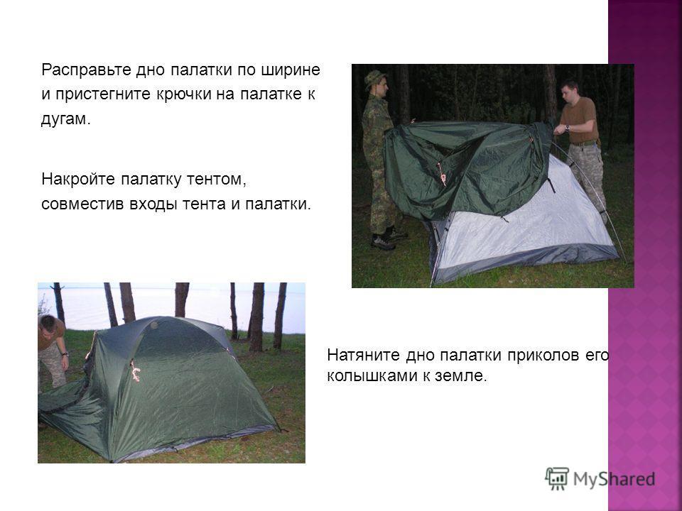 Расправьте дно палатки по ширине и пристегните крючки на палатке к дугам. Накройте палатку тентом, совместив входы тента и палатки. Натяните дно палатки приколов его колышками к земле.