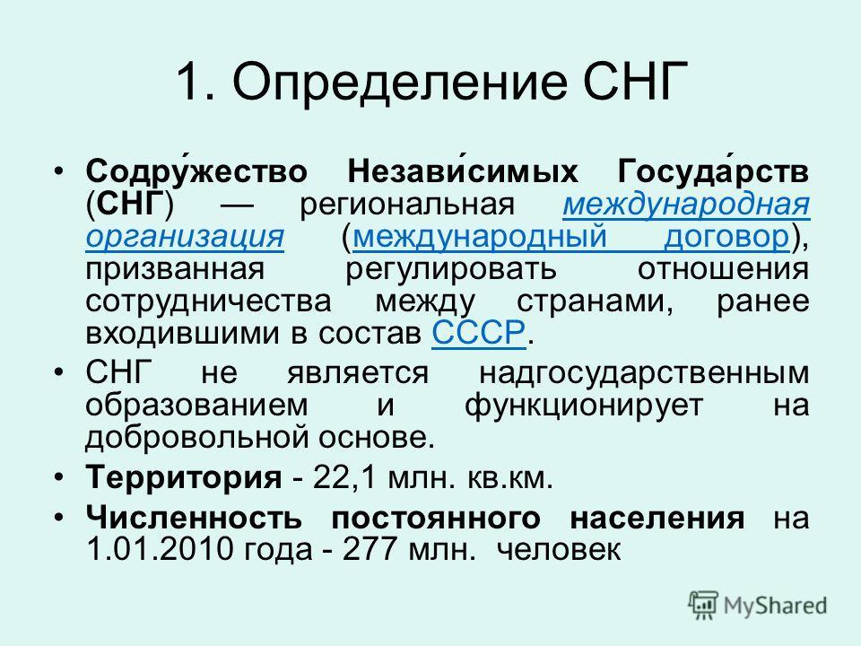 1. Определение СНГ Содру́жество Незави́симых Госуда́рств (СНГ) региональная международная организация (международный договор), призванная регулировать отношения сотрудничества между странами, ранее входившими в состав СССР.международная организацияме
