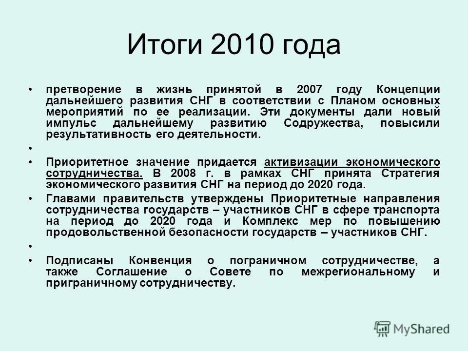 Итоги 2010 года претворение в жизнь принятой в 2007 году Концепции дальнейшего развития СНГ в соответствии с Планом основных мероприятий по ее реализации. Эти документы дали новый импульс дальнейшему развитию Содружества, повысили результативность ег