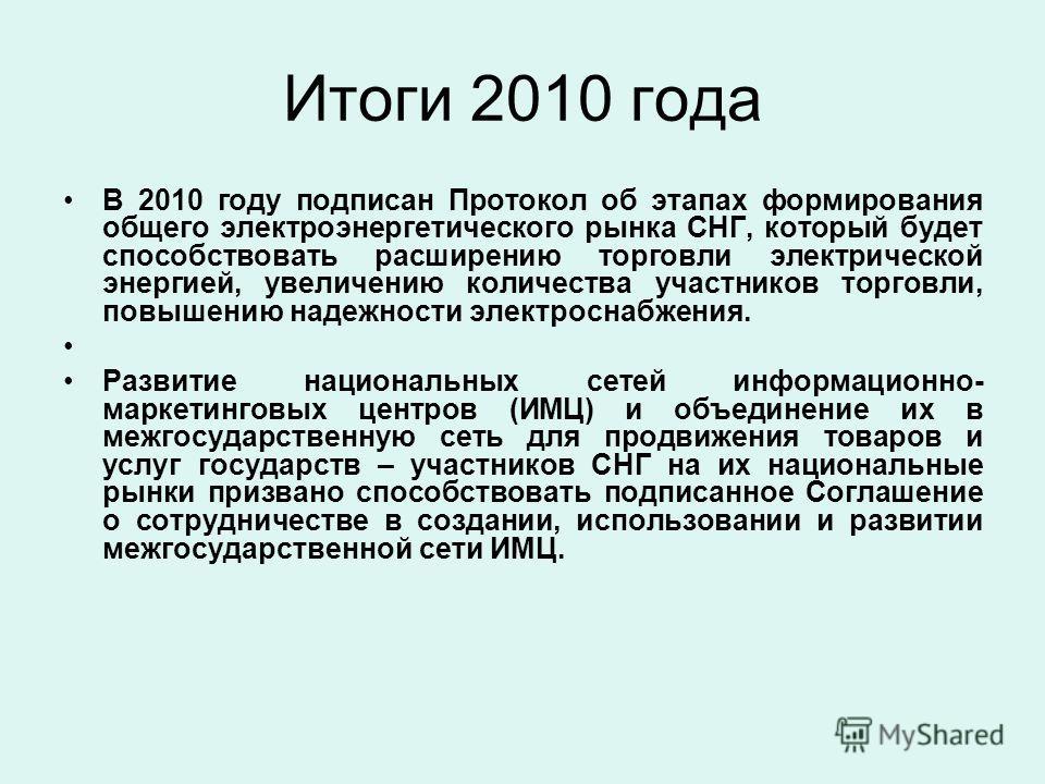 Итоги 2010 года В 2010 году подписан Протокол об этапах формирования общего электроэнергетического рынка СНГ, который будет способствовать расширению торговли электрической энергией, увеличению количества участников торговли, повышению надежности эле