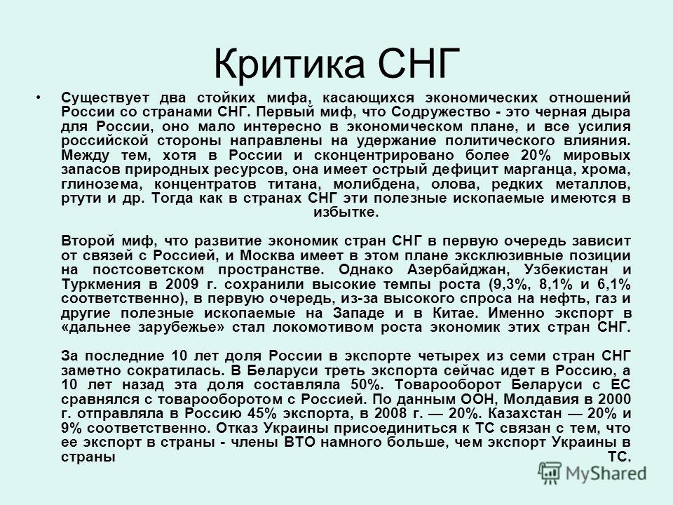 Критика СНГ Существует два стойких мифа, касающихся экономических отношений России со странами СНГ. Первый миф, что Содружество - это черная дыра для России, оно мало интересно в экономическом плане, и все усилия российской стороны направлены на удер