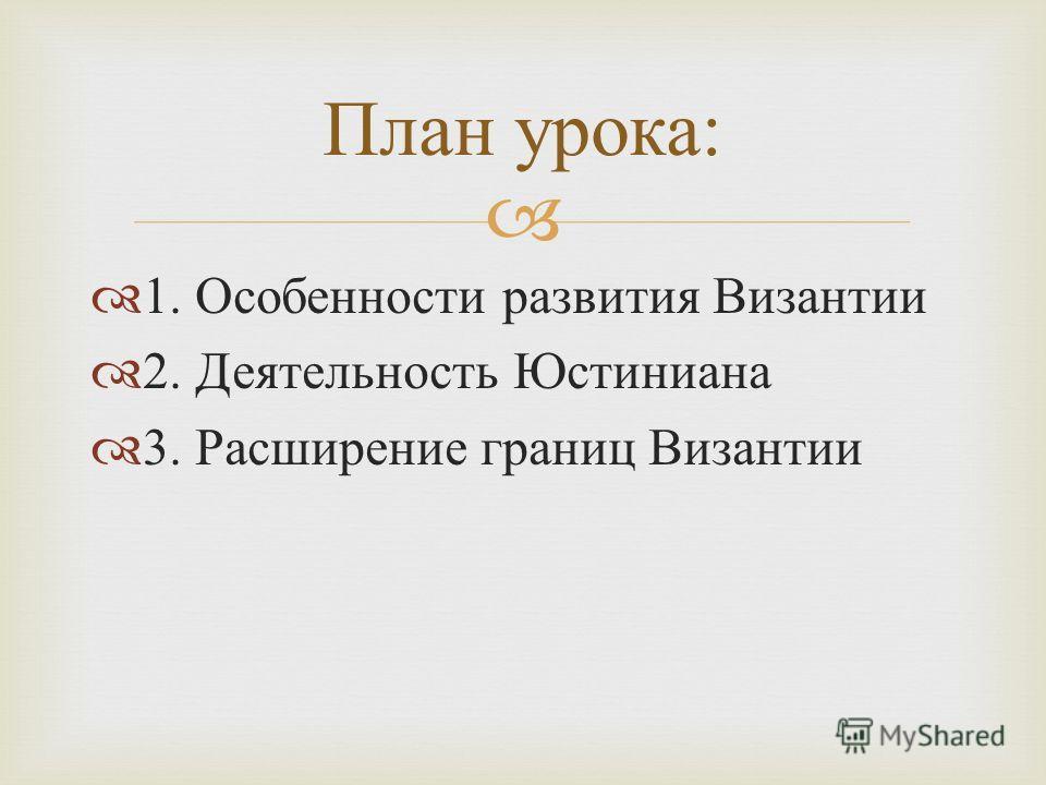 1. Особенности развития Византии 2. Деятельность Юстиниана 3. Расширение границ Византии План урока :