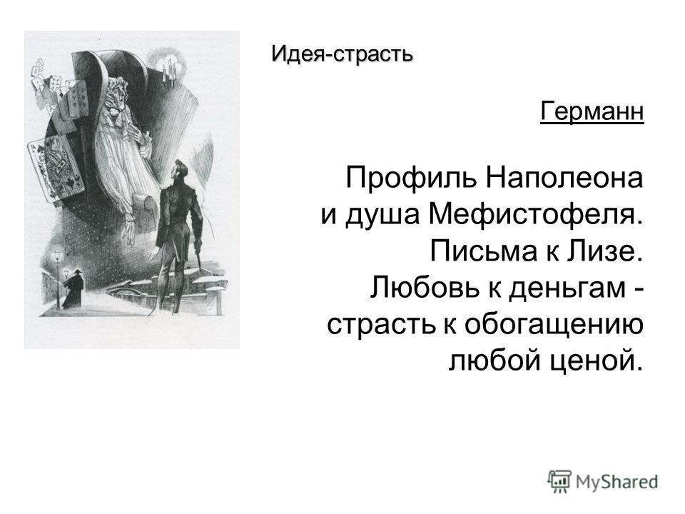 Идея-страсть Германн Профиль Наполеона и душа Мефистофеля. Письма к Лизе. Любовь к деньгам - страсть к обогащению любой ценой.