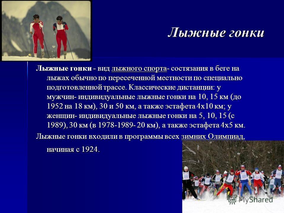 Лыжные гонки Лыжные гонки - вид лыжного спорта- состязания в беге на лыжах обычно по пересеченной местности по специально подготовленной трассе. Классические дистанции: у мужчин- индивидуальные лыжные гонки на 10, 15 км (до 1952 на 18 км), 30 и 50 км