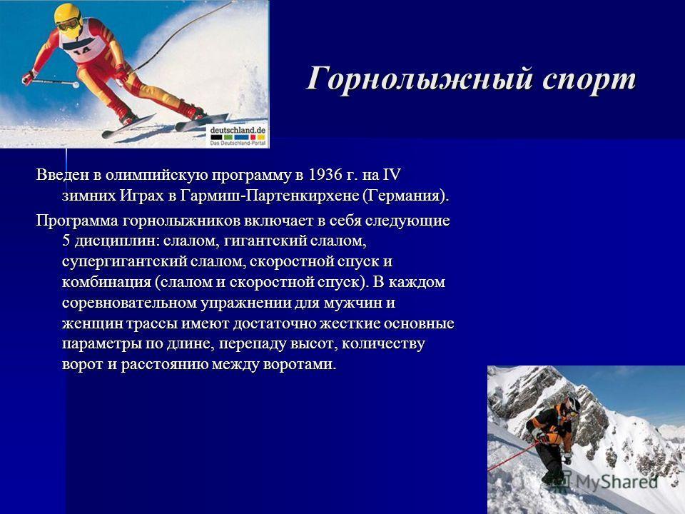 Горнолыжный спорт Введен в олимпийскую программу в 1936 г. на IV зимних Играх в Гармиш-Партенкирхене (Германия). Программа горнолыжников включает в себя следующие 5 дисциплин: слалом, гигантский слалом, супергигантский слалом, скоростной спуск и комб