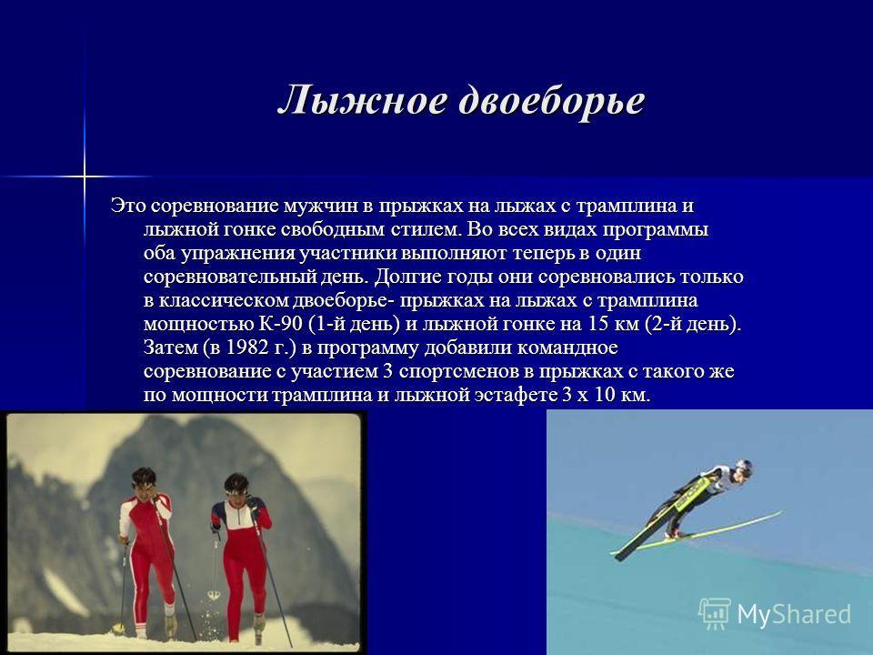 Лыжное двоеборье Это соревнование мужчин в прыжках на лыжах с трамплина и лыжной гонке свободным стилем. Во всех видах программы оба упражнения участники выполняют теперь в один соревновательный день. Долгие годы они соревновались только в классическ
