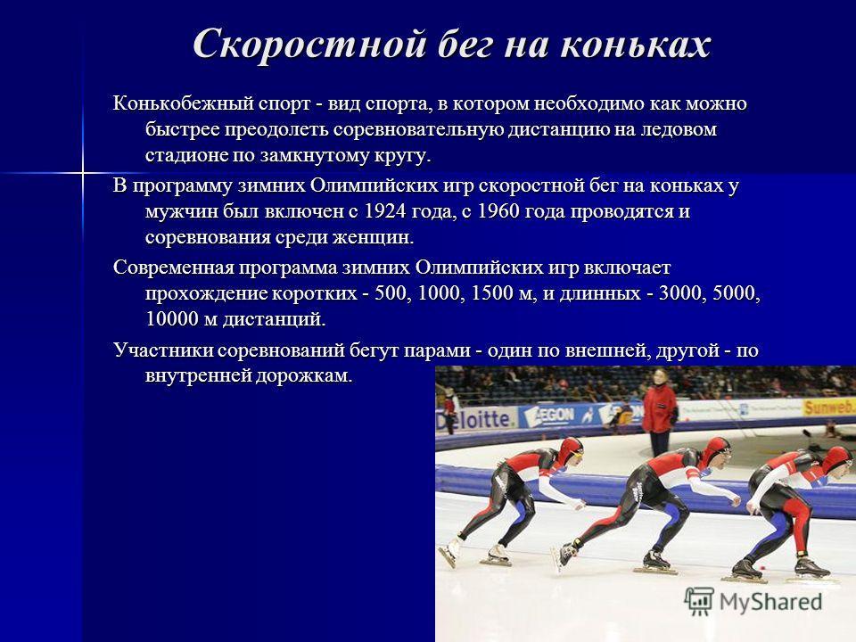 Скоростной бег на коньках Конькобежный спорт - вид спорта, в котором необходимо как можно быстрее преодолеть соревновательную дистанцию на ледовом стадионе по замкнутому кругу. В программу зимних Олимпийских игр скоростной бег на коньках у мужчин был