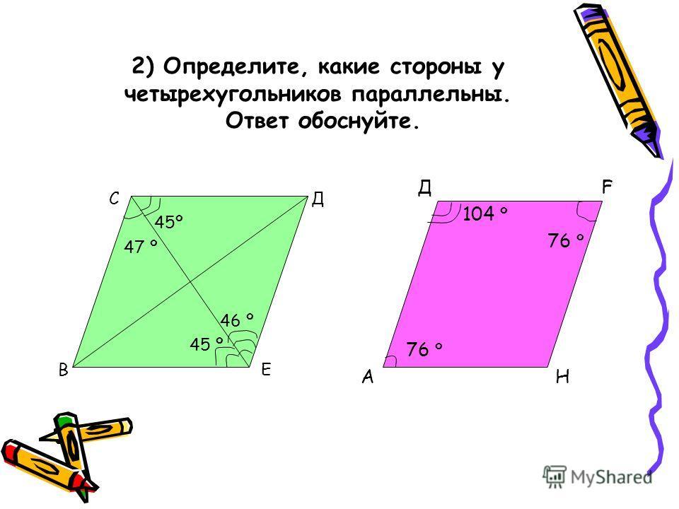 2) Определите, какие стороны у четырехугольников параллельны. Ответ обоснуйте. С Д 45º 47 º 46 º 45 º В Е Д F 104 º 76 º А Н