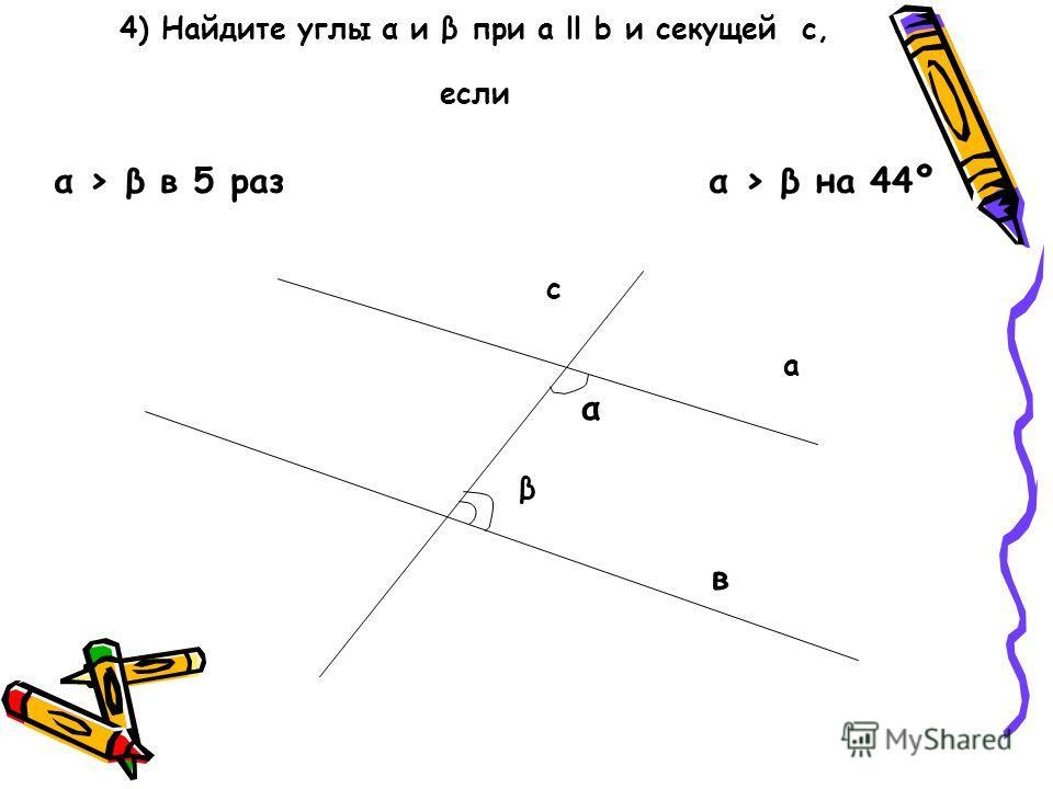 4) Найдите углы α и β при а ll b и секущей с, если с а α β в α β в 5 раз α β на 44º