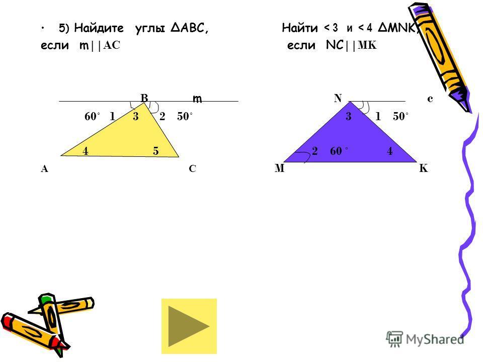 5) Найдите углы АВС, Найти < 3 и < 4 МNK, если m    АС если NC   MK В m N c 60˚ 1 3 2 50˚ 3 1 50˚ 4 5 2 60 ˚ 4 А С M K