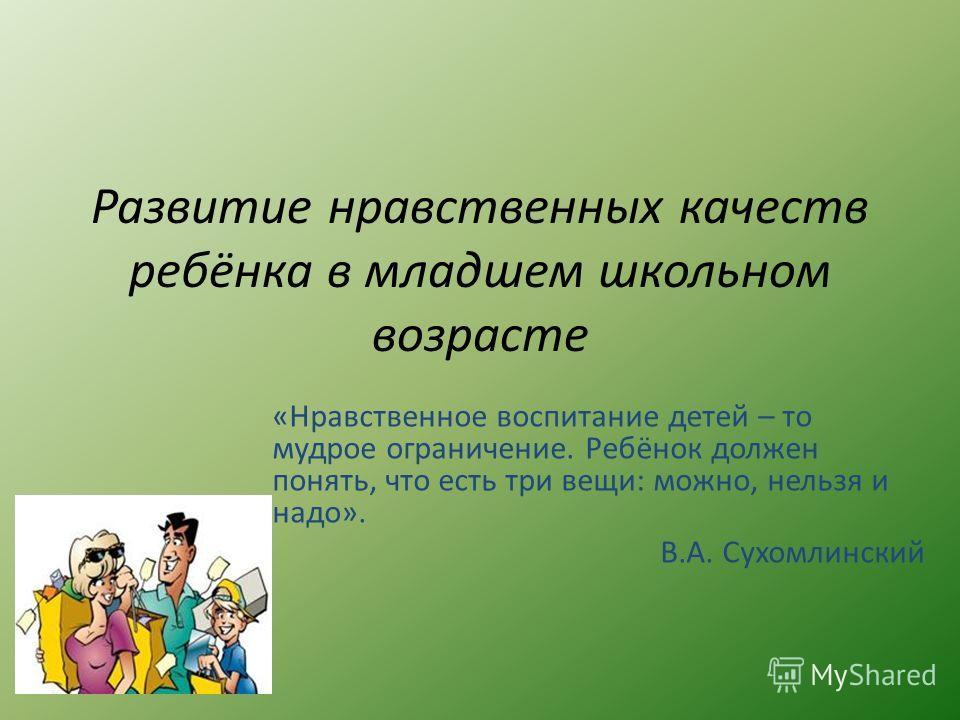 Развитие нравственных качеств ребёнка в младшем школьном возрасте «Нравственное воспитание детей – то мудрое ограничение. Ребёнок должен понять, что есть три вещи: можно, нельзя и надо». В.А. Сухомлинский
