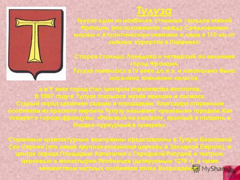 Тулуза Тулуза один из наиболее стильных городов южной Франции, расположенная между Средиземным морем и Атлантическим океаном и лишь в 110 км от лыжных курортов в Пиренеях. Старая столица Ланедока и четвертый по величине город Франции. Тулуза появилас