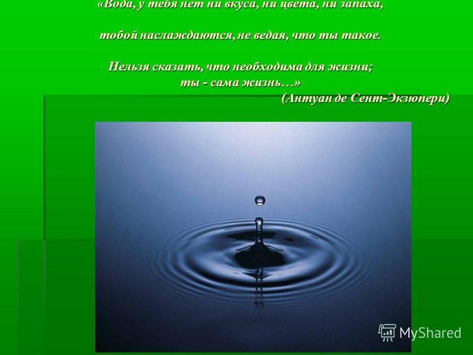 «Вода, у тебя нет ни вкуса, ни цвета, ни запаха, тобой наслаждаются, не ведая, что ты такое. Нельзя сказать, что необходима для жизни; ты - сама жизнь…» (Антуан де Сент-Экзюпери)