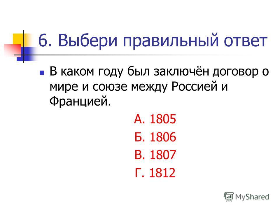 6. Выбери правильный ответ В каком году был заключён договор о мире и союзе между Россией и Францией. А. 1805 Б. 1806 В. 1807 Г. 1812
