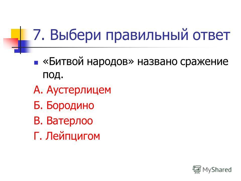 7. Выбери правильный ответ «Битвой народов» названо сражение под. А. Аустерлицем Б. Бородино В. Ватерлоо Г. Лейпцигом