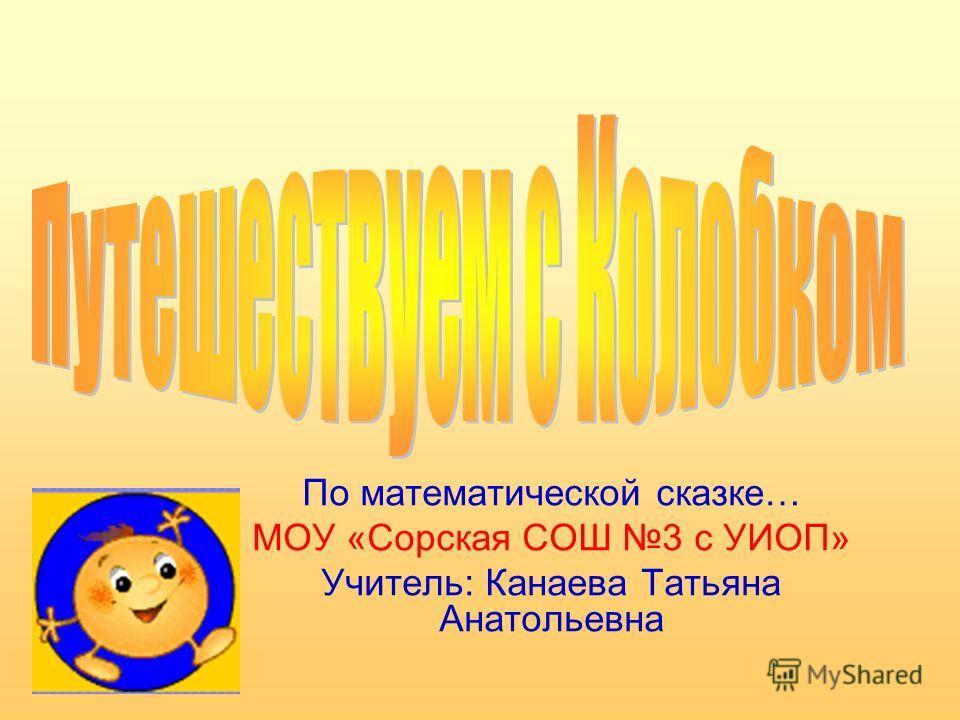 По математической сказке… МОУ «Сорская СОШ 3 с УИОП» Учитель: Канаева Татьяна Анатольевна