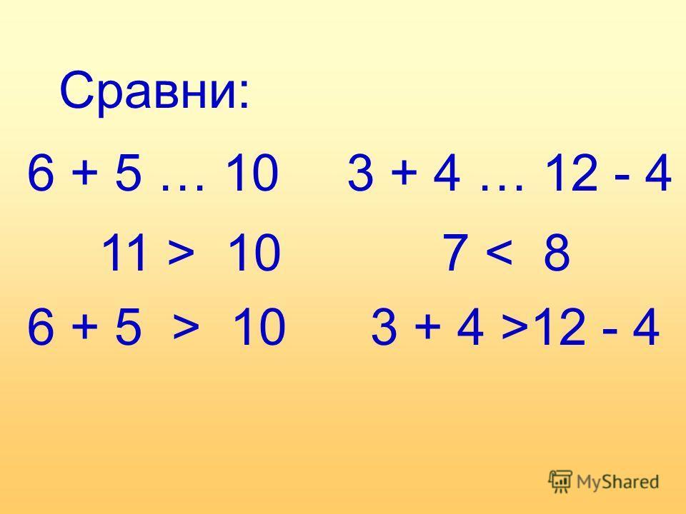 Сравни: 6 + 5 … 103 + 4 … 12 - 4 11 > 10 6 + 5 > 10 7 < 8 3 + 4 >12 - 4