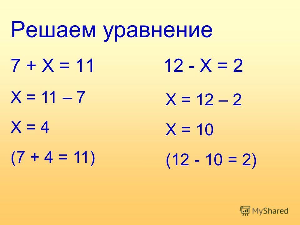 Решаем уравнение 7 + Х = 11 Х = 11 – 7 Х = 4 (7 + 4 = 11) 12 - Х = 2 Х = 12 – 2 Х = 10 (12 - 10 = 2)