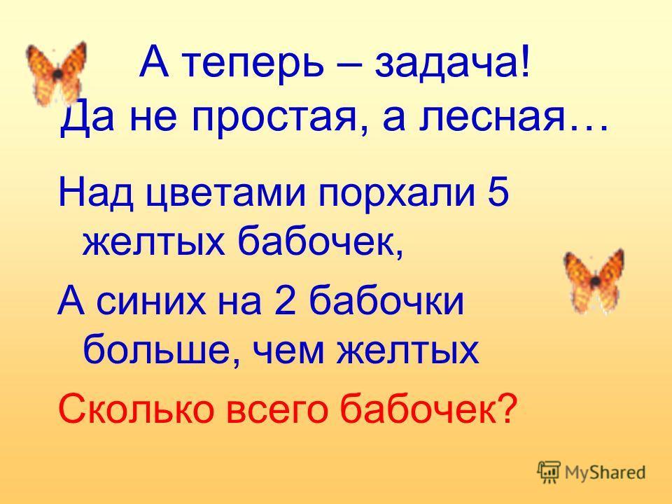 А теперь – задача! Да не простая, а лесная… Над цветами порхали 5 желтых бабочек, А синих на 2 бабочки больше, чем желтых Сколько всего бабочек?