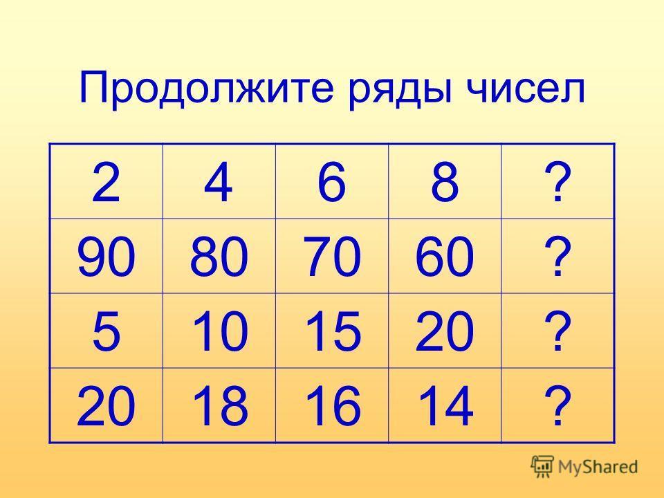 Продолжите ряды чисел 2468? 90807060? 5101520? 181614?