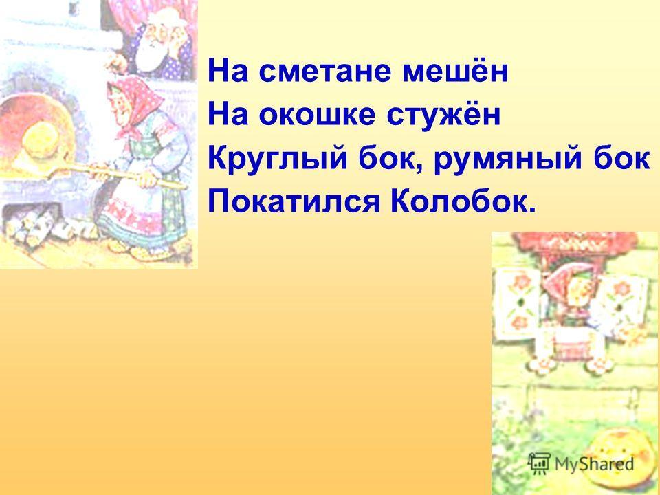 На сметане мешён На окошке стужён Круглый бок, румяный бок Покатился Колобок.