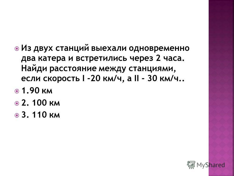 Из двух станций выехали одновременно два катера и встретились через 2 часа. Найди расстояние между станциями, если скорость I -20 км/ч, а II - 30 км/ч.. 1.90 км 2. 100 км 3. 110 км