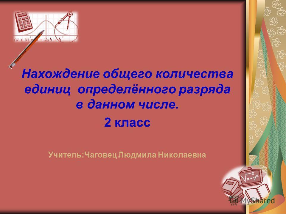 Нахождение общего количества единиц определённого разряда в данном числе. 2 класс Учитель:Чаговец Людмила Николаевна