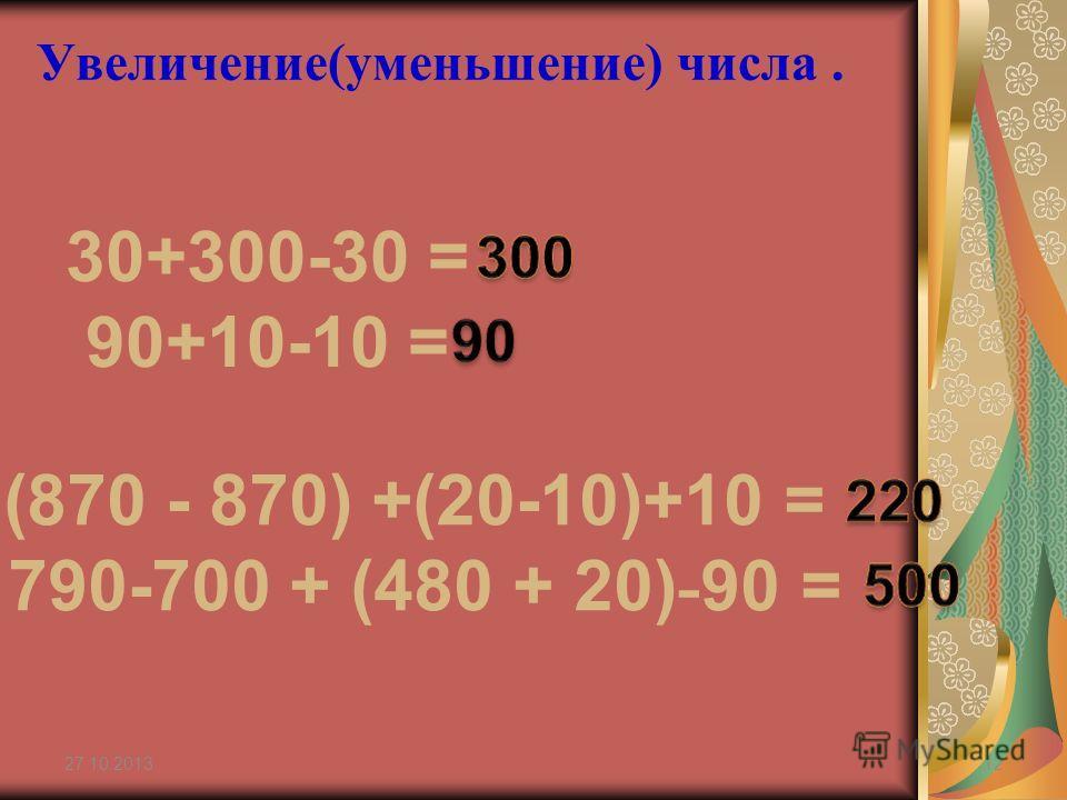 Увеличение(уменьшение) числа. 27.10.201312 30+300-30 = 90+10-10 = (870 - 870) +(20-10)+10 = 790-700 + (480 + 20) - 90 =