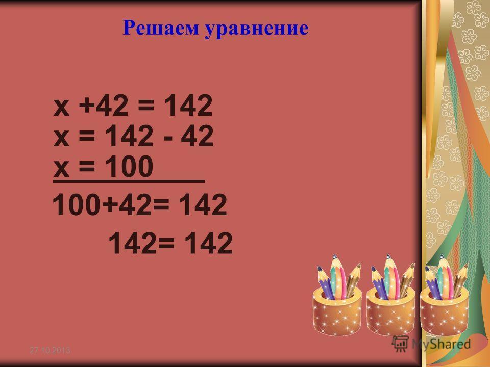 х +42 = 142 27.10.201313 Решаем уравнение х = 142 - 42 х = 100___ 100+42= 142 142= 142