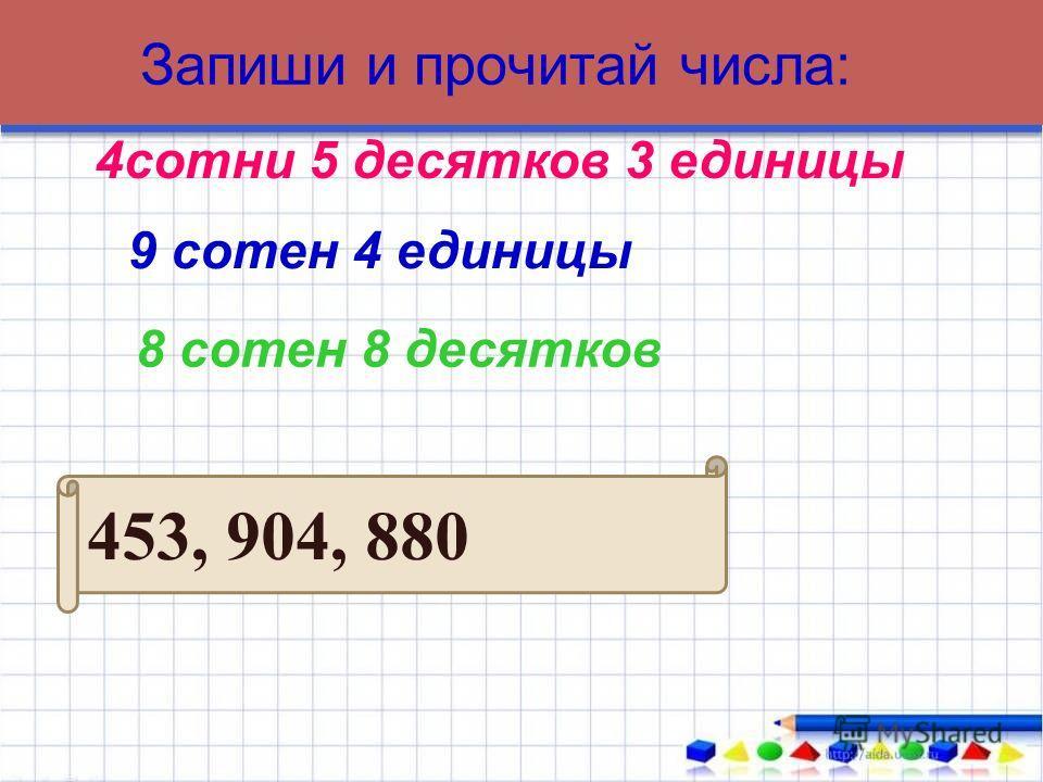 Запиши и прочитай числа: 453, 904, 880 4сотни 5 десятков 3 единицы 9 сотен 4 единицы 8 сотен 8 десятков