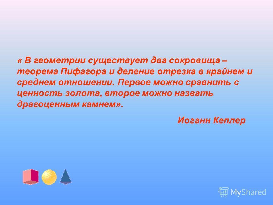 « В геометрии существует два сокровища – теорема Пифагора и деление отрезка в крайнем и среднем отношении. Первое можно сравнить с ценность золота, второе можно назвать драгоценным камнем». Иоганн Кеплер