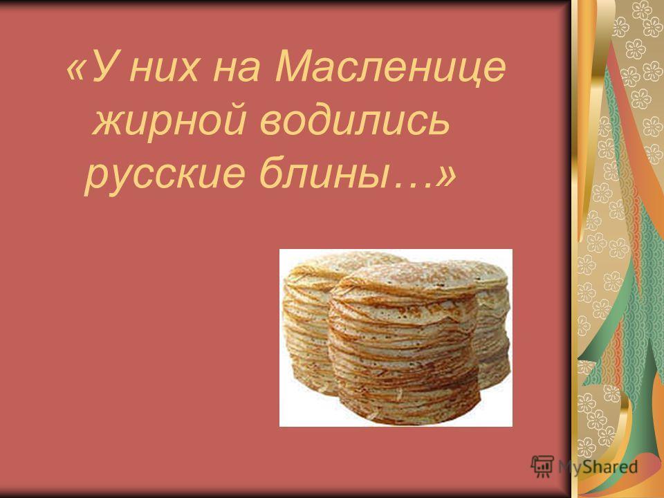 «У них на Масленице жирной водились русские блины…»