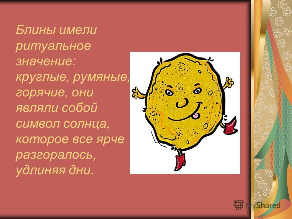 Блины имели ритуальное значение: круглые, румяные, горячие, они являли собой символ солнца, которое все ярче разгоралось, удлиняя дни.