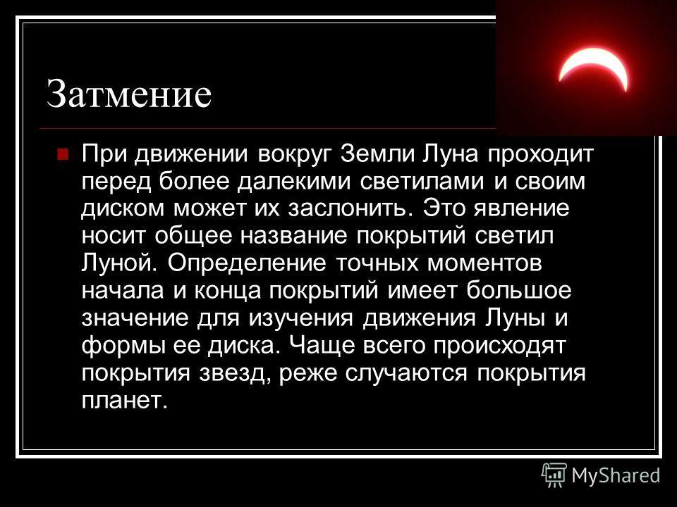 Затмение При движении вокруг Земли Луна проходит перед более далекими светилами и своим диском может их заслонить. Это явление носит общее название покрытий светил Луной. Определение точных моментов начала и конца покрытий имеет большое значение для