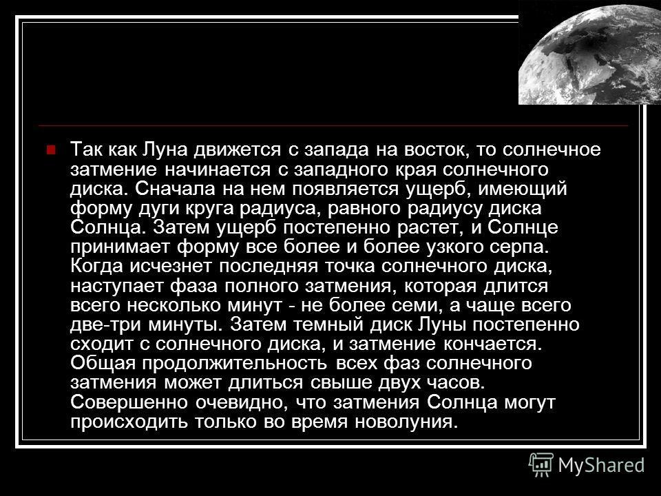 Так как Луна движется с запада на восток, то солнечное затмение начинается с западного края солнечного диска. Сначала на нем появляется ущерб, имеющий форму дуги круга радиуса, равного радиусу диска Солнца. Затем ущерб постепенно растет, и Солнце при
