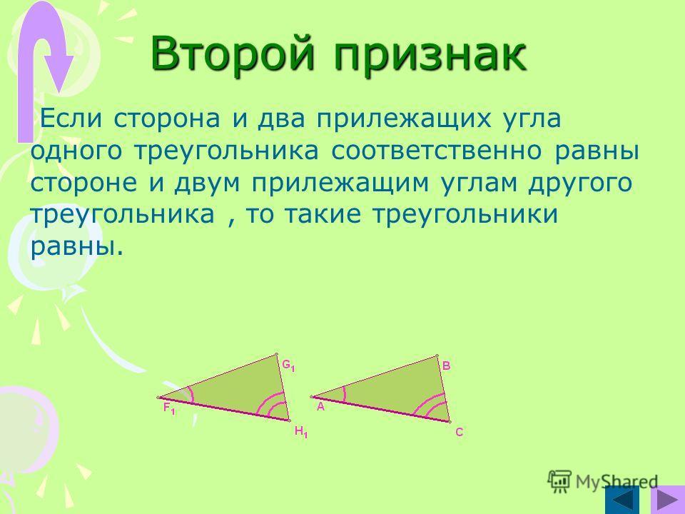 Второй признак Если сторона и два прилежащих угла одного треугольника соответственно равны стороне и двум прилежащим углам другого треугольника, то такие треугольники равны.