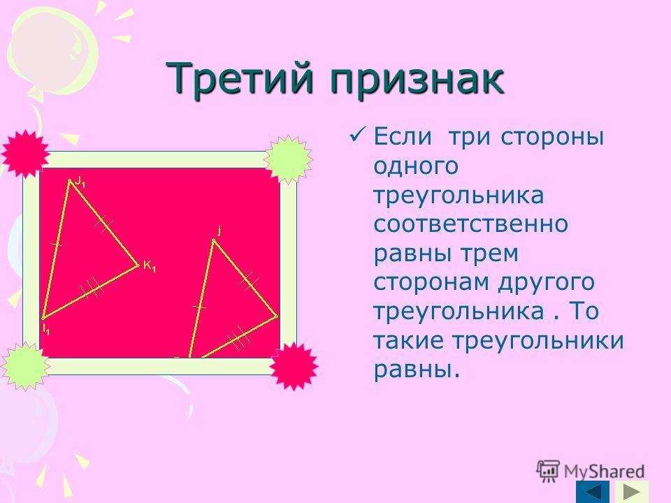 Третий признак Если три стороны одного треугольника соответственно равны трем сторонам другого треугольника. То такие треугольники равны.