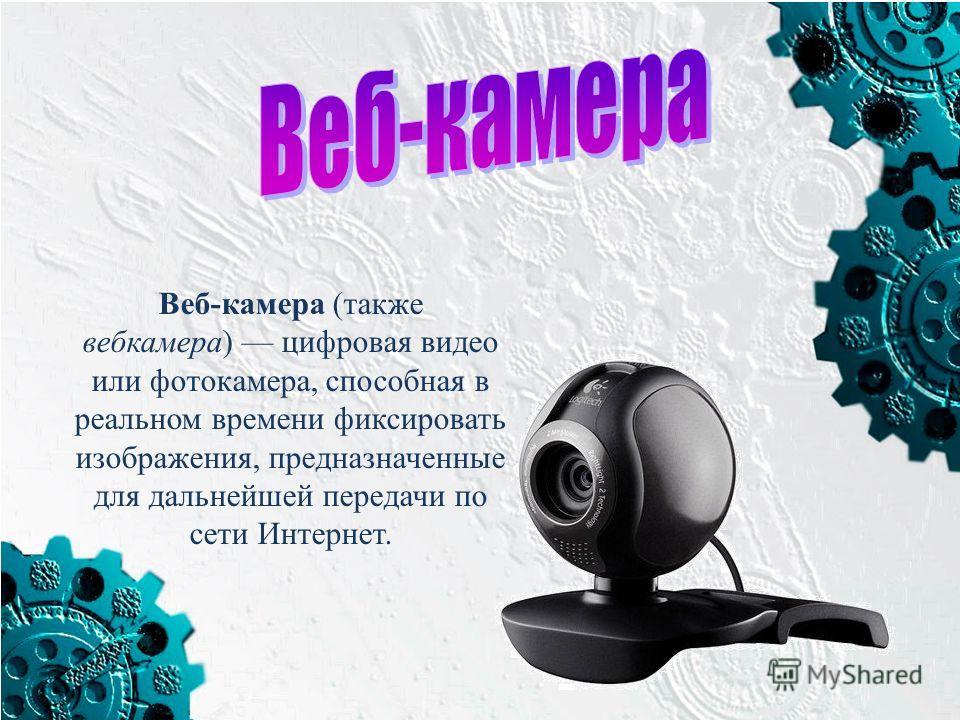 Веб-камера (также вебкамера) цифровая видео или фотокамера, способная в реальном времени фиксировать изображения, предназначенные для дальнейшей передачи по сети Интернет.