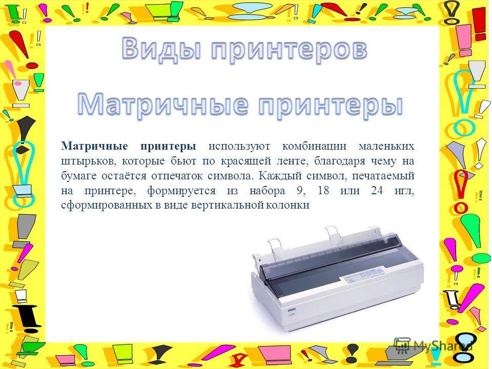 Матричные принтеры используют комбинации маленьких штырьков, которые бьют по красящей ленте, благодаря чему на бумаге остаётся отпечаток символа. Каждый символ, печатаемый на принтере, формируется из набора 9, 18 или 24 игл, сформированных в виде вер