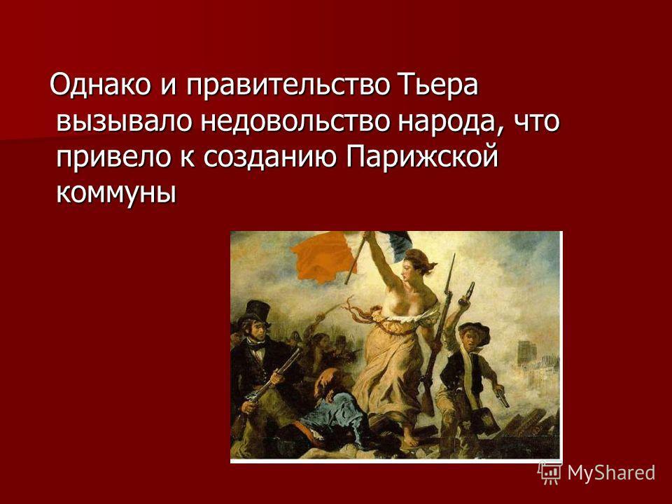 Однако и правительство Тьера вызывало недовольство народа, что привело к созданию Парижской коммуны Однако и правительство Тьера вызывало недовольство народа, что привело к созданию Парижской коммуны