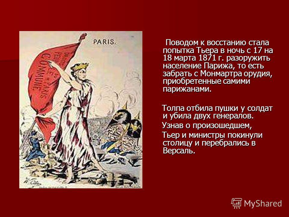 Поводом к восстанию стала попытка Тьера в ночь с 17 на 18 марта 1871 г. разоружить население Парижа, то есть забрать с Монмартра орудия, приобретенные самими парижанами. Поводом к восстанию стала попытка Тьера в ночь с 17 на 18 марта 1871 г. разоружи