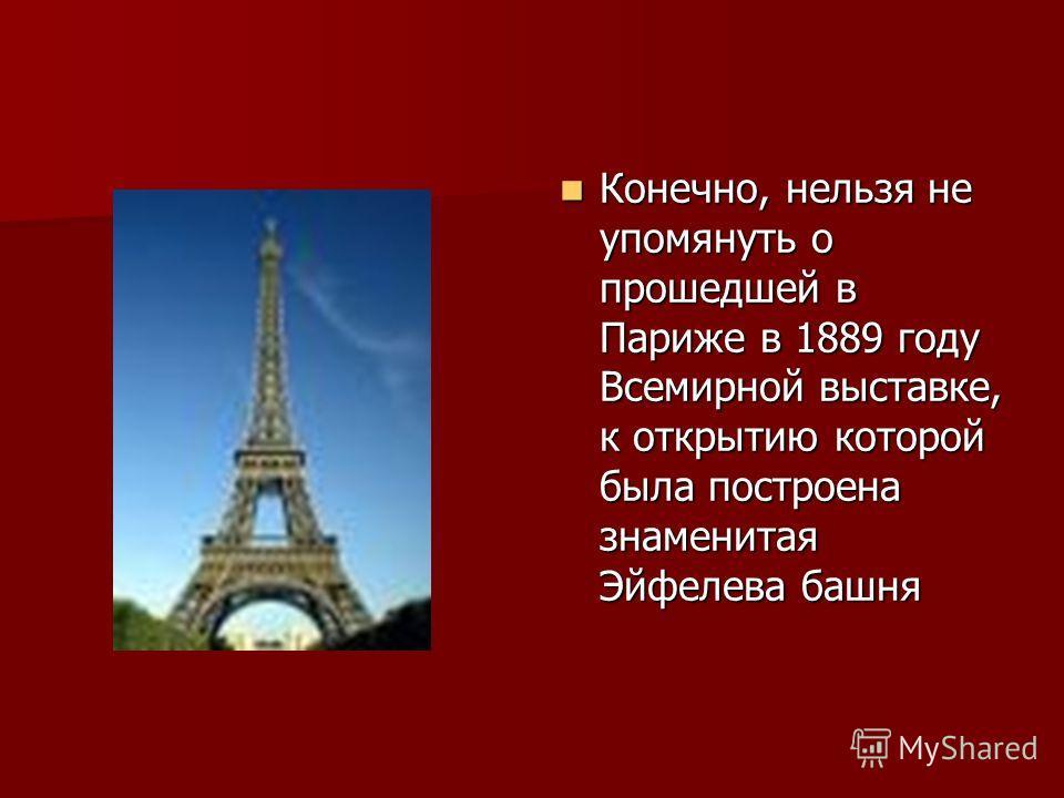 Конечно, нельзя не упомянуть о прошедшей в Париже в 1889 году Всемирной выставке, к открытию которой была построена знаменитая Эйфелева башня Конечно, нельзя не упомянуть о прошедшей в Париже в 1889 году Всемирной выставке, к открытию которой была по