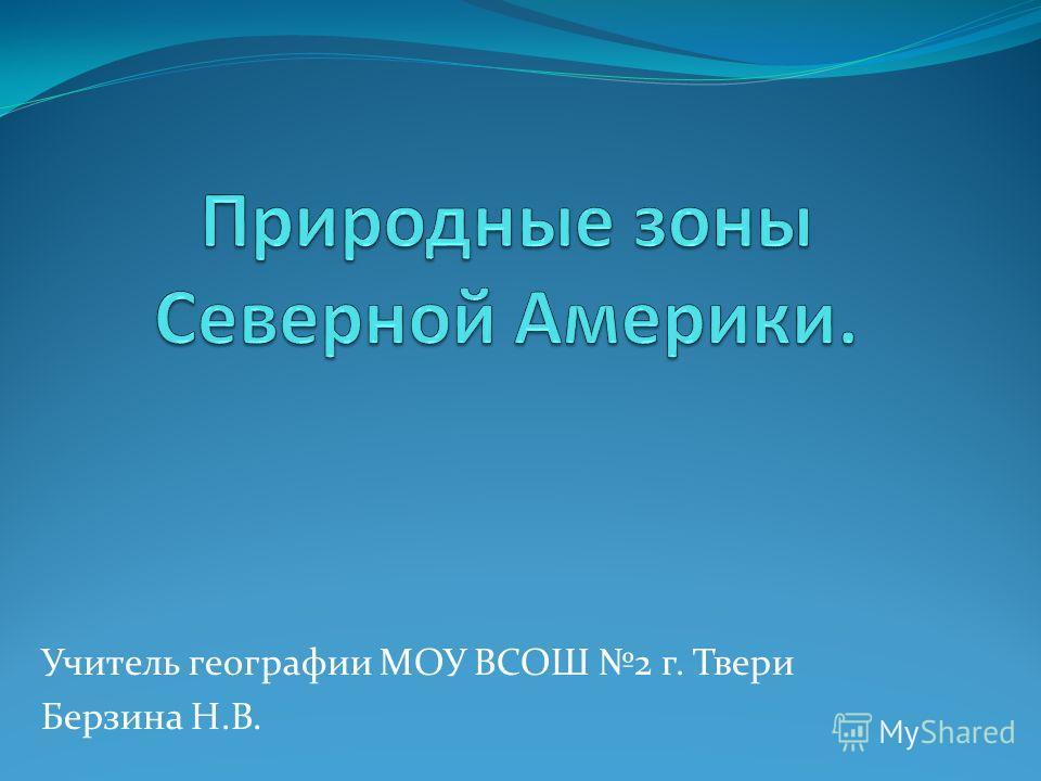 Учитель географии МОУ ВСОШ 2 г. Твери Берзина Н.В.