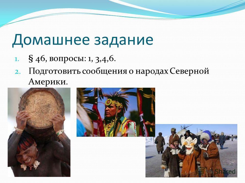 Домашнее задание 1. § 46, вопросы: 1, 3,4,6. 2. Подготовить сообщения о народах Северной Америки.