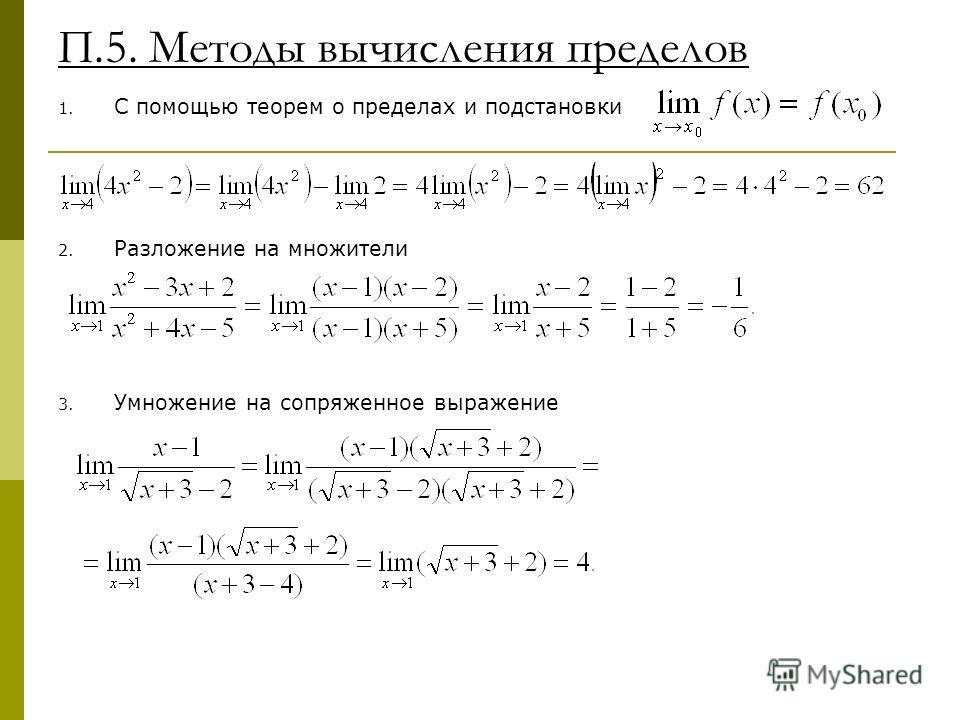 П.5. Методы вычисления пределов 1. С помощью теорем о пределах и подстановки 2. Разложение на множители 3. Умножение на сопряженное выражение