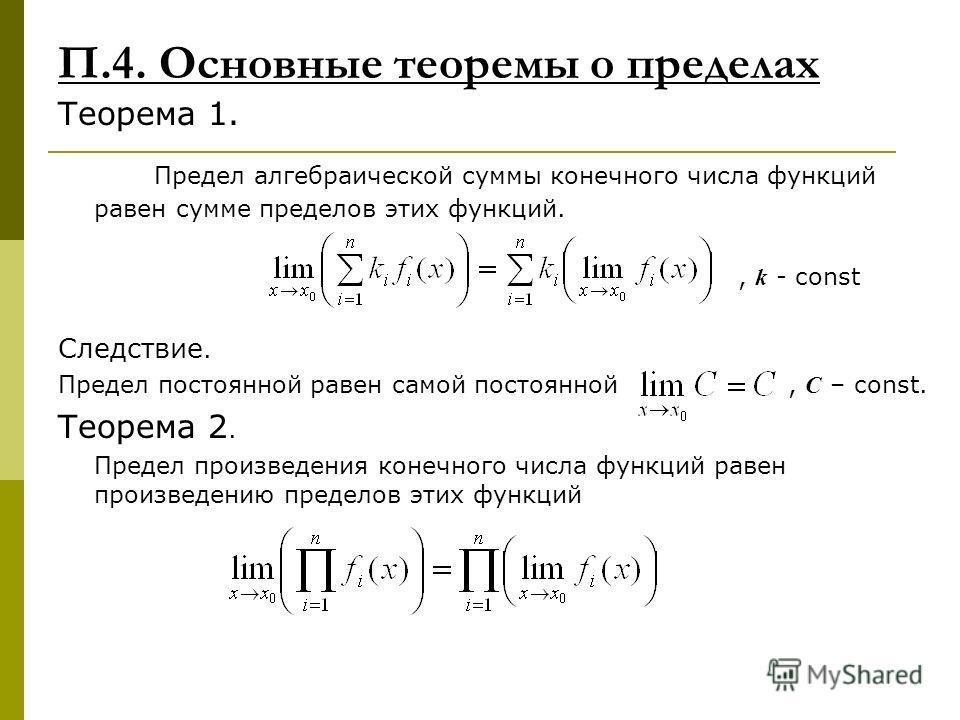 П.4. Основные теоремы о пределах Теорема 1. Предел алгебраической суммы конечного числа функций равен сумме пределов этих функций., k - const Следствие. Предел постоянной равен самой постоянной, С – const. Теорема 2. Предел произведения конечного чис